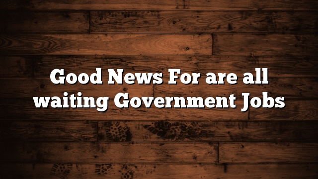 Good News For are all waiting Government Jobs