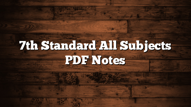 7th Standard All Subjects PDF Notes