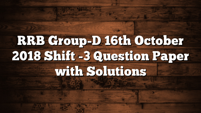 RRB Group-D 16th October 2018 Shift -3 Question Paper with Solutions