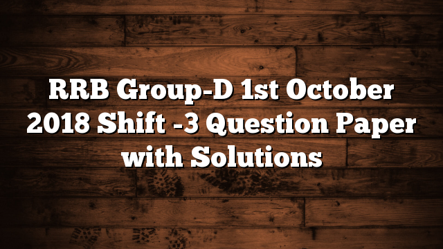 RRB Group-D 1st October 2018 Shift -3 Question Paper with Solutions