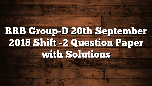 RRB Group-D 20th September 2018 Shift -2 Question Paper with Solutions