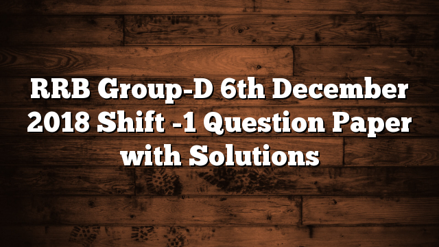 RRB Group-D 6th December 2018 Shift -1 Question Paper with Solutions