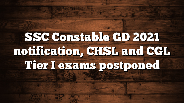 SSC Constable GD 2021 notification, CHSL and CGL Tier I exams postponed
