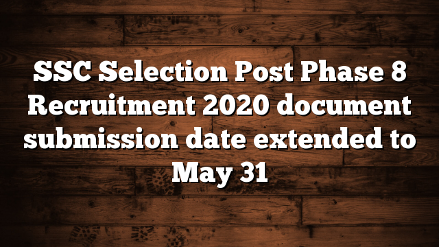 SSC Selection Post Phase 8 Recruitment 2020 document submission date extended to May 31