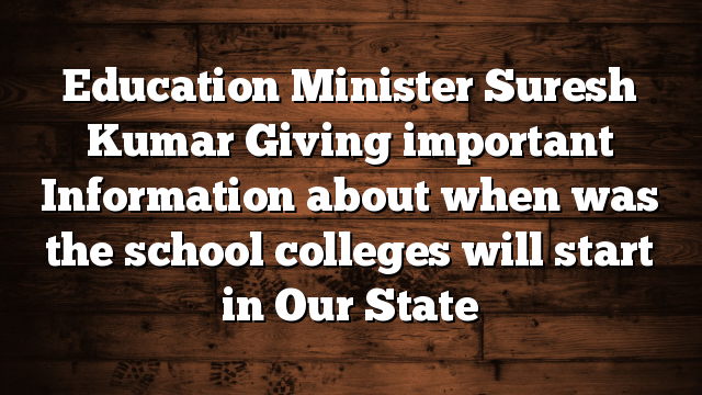 Education Minister Suresh Kumar Giving important Information about when was the school colleges will start in Our State