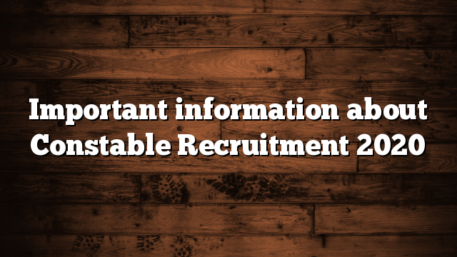 Important information about Constable Recruitment 2020