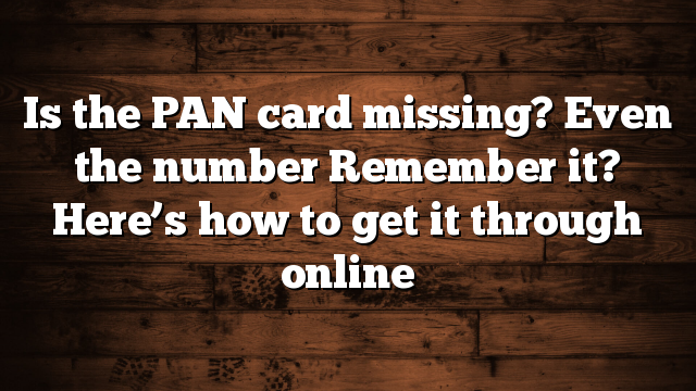 Is the PAN card missing? Even the number Remember it? Here's how to get it through online