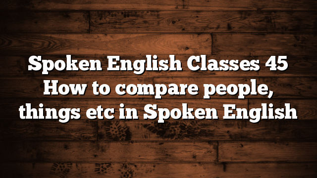 Spoken English Classes 45 How to compare people, things etc in Spoken English