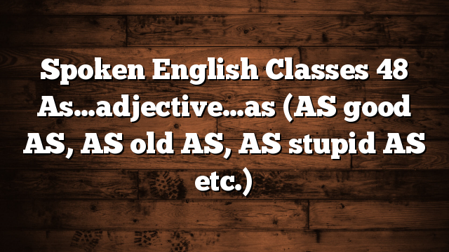 Spoken English Classes 48 As…adjective…as (AS good AS, AS old AS, AS stupid AS etc.)