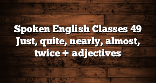 Spoken English Classes 49 Just, quite, nearly, almost, twice + adjectives