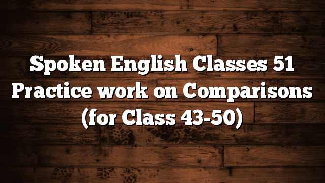 Spoken English Classes 51 Practice work on Comparisons (for Class 43-50)
