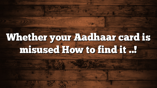 Whether your Aadhaar card is misused How to find it ..!