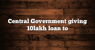 Central Government giving 10lakh loan to