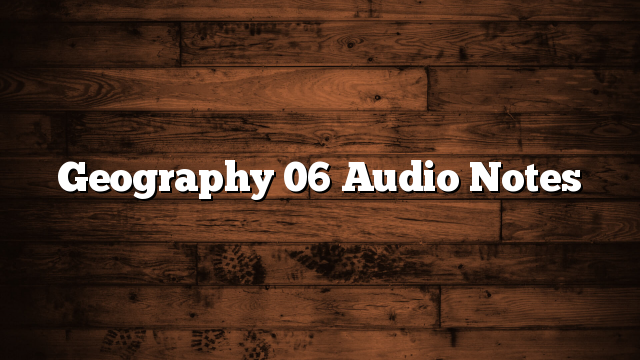 Geography 06 Audio Notes