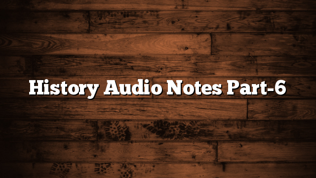 History Audio Notes Part-6