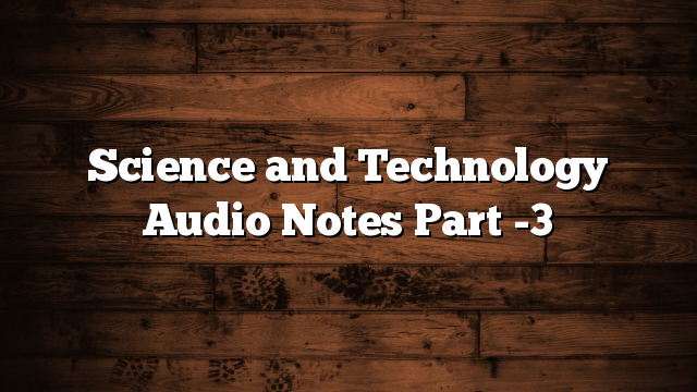 Science and Technology Audio Notes Part -3
