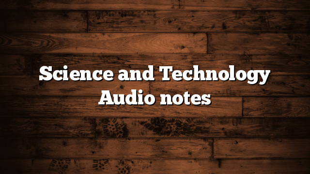 Science and Technology Audio notes