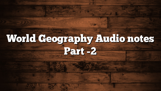World Geography Audio notes Part -2
