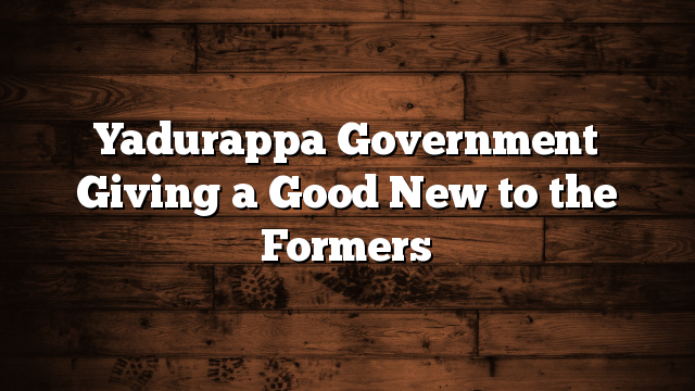 Yadurappa Government Giving a Good New to the Formers